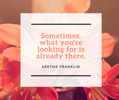 Sometimes, what you're looking for is already there. Aretha Franklin