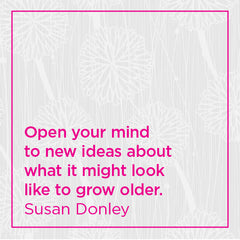 Open your mind to new ideas about what it might look like to grow older.