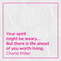 You spirit might be weary... but there is life ahead of you worth living.