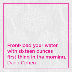 Front-load your water with sixteen ounces first thing in the morning.