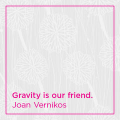 Gravity is our friend.