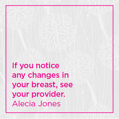 If you notice any changes in your breast, see your provider.