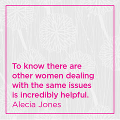 To know there are other women dealing with the same issues is incredibly helpful.