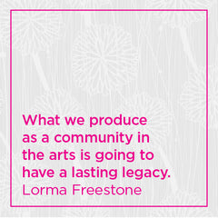 What we produce as a community in the arts is going to have a lasting legacy.