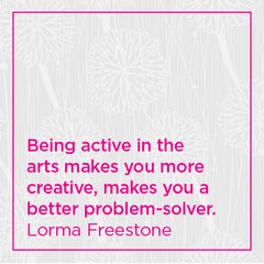 Being active in the arts makes you more creative, makes you a better problem-solver.