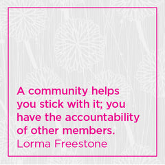 A community helps you stick with it; you have the accountability of other members.