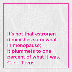 It's not that estrogen diminishes somewhat in menopause; it plummets to one percent of what it was.