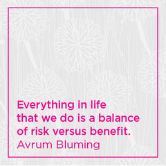 Everything in life that we do is a balance of risk versus benefit.
