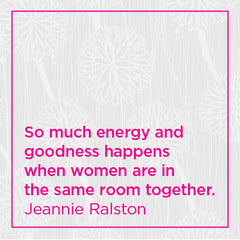 So much energy and goodness happens when women are in the same room together.