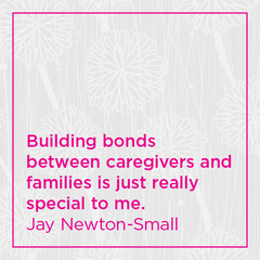 Building bonds between caregivers and families is just really special to me.