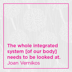 The whole integrated system [of our body] needs to be looked at.