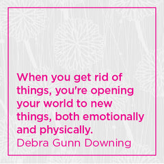 When you get rid of things, you're opening your world to new things, both emotionally and physically.