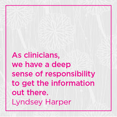 As clinicians, we have a deep sense of responsibility to get the information out there.