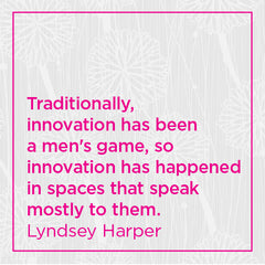 ... Innovation has been a men's game, so innovation has happened in spaces...