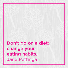 Don't go on a diet; change your eating habits.