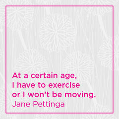 At a certain age, I have to exercise or I won't be moving.