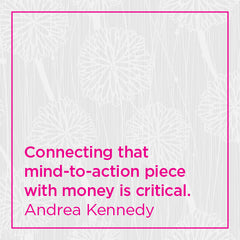 Connecting that mind-to-action piece with money is critical.