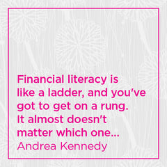 Financial literacy is like a ladder, and you've got to get on a rung....