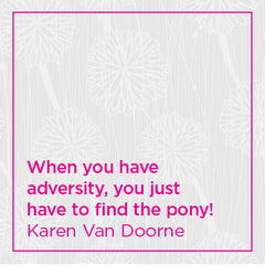 When you have adversity, you just have to find the pony!