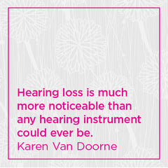 Hearing loss is much more noticeable than any hearing instrument could ever be.