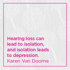 Hearing loss can lead to isolation, and isolation leads to depression.