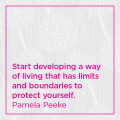 Start developing a way of living that has limits and boundaries to protect yourself.