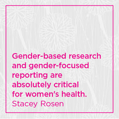 Gender-based research and gender-based reporting are... critical for women's health.