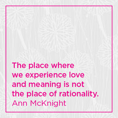 The place where we experience love and meaning is not the place of rationality.