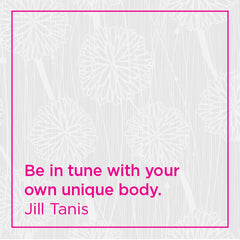 Be in tune with your own unique body.