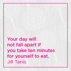 Your day will not fall apart if you take ten minutes for yourself to eat.