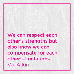 We can respect each other's strengths but also know we can compensate for each others's limitations.