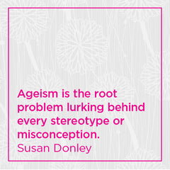 Ageism is the root problem lurking behind every stereotype or misconception.