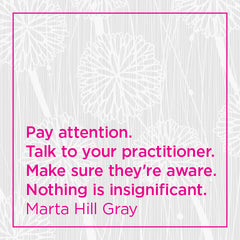 Callout: Pay attention. Talk to your practitioner. Make sure they're aware. Nothing is insignificant.