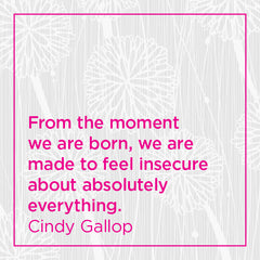 From the moment we are born, we are made to feel insecure about absolutely everything.