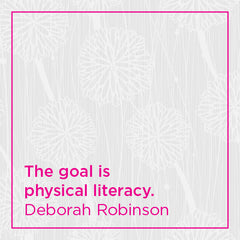 The goal is physical literacy.