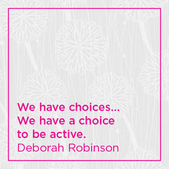 We have choices... we have a choice to be active.