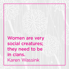 Callout: Women are very social creatures; they need to be in clans.