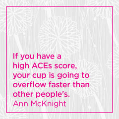 Pull quote: If you have a high ACEs score, your cup is going to overflow faster than other people's.