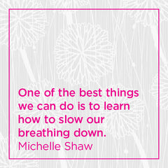 One of the best things we can do is to learn how to slow our breathing down.