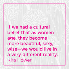 Callout: If we had a cultural belief that as women age they become more beautiful, sexy, wise....