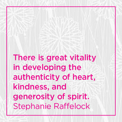 There is great vitality in developing the authenticity of heart, kindness, and generosity of spirit.