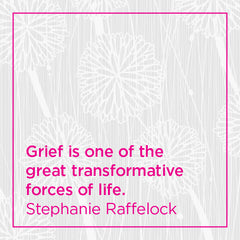 Grief is one of the great transformative forces of life.