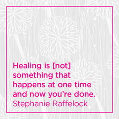 Healing is not something that happens at one time and now you're done.