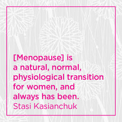 Menopause is a natural, normal, physiological transition for women...