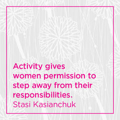 Activity gives women permission to step away from their responsibilities.