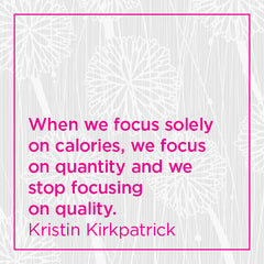 When we focus solely on calories, we focus on quatity and we stop focusing on quality.