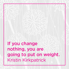 If you change nothing, you are going to put on weight.