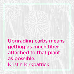 Upgrading carbs means getting as much fiber attached to that plant as possible.