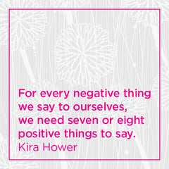 For every negative things we say to ourselves, we need seven or eight positive things to say.