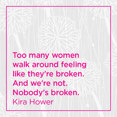 Too many women walk around feeling like they're broken. And we're not. Nobody's broken.